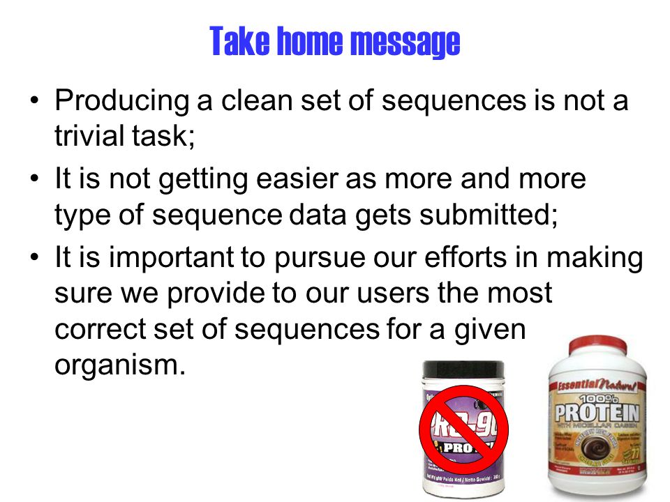 Take home message Producing a clean set of sequences is not a trivial task; It is not getting easier as more and more type of sequence data gets submitted; It is important to pursue our efforts in making sure we provide to our users the most correct set of sequences for a given organism.