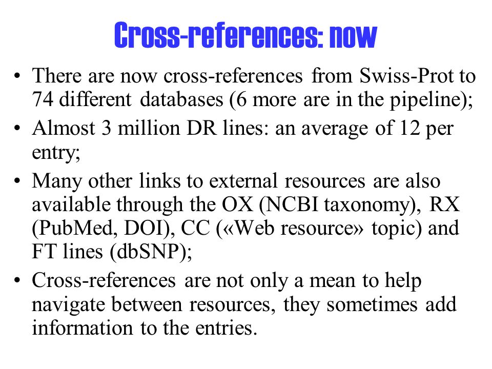 Cross-references: now There are now cross-references from Swiss-Prot to 74 different databases (6 more are in the pipeline); Almost 3 million DR lines: an average of 12 per entry; Many other links to external resources are also available through the OX (NCBI taxonomy), RX (PubMed, DOI), CC («Web resource» topic) and FT lines (dbSNP); Cross-references are not only a mean to help navigate between resources, they sometimes add information to the entries.