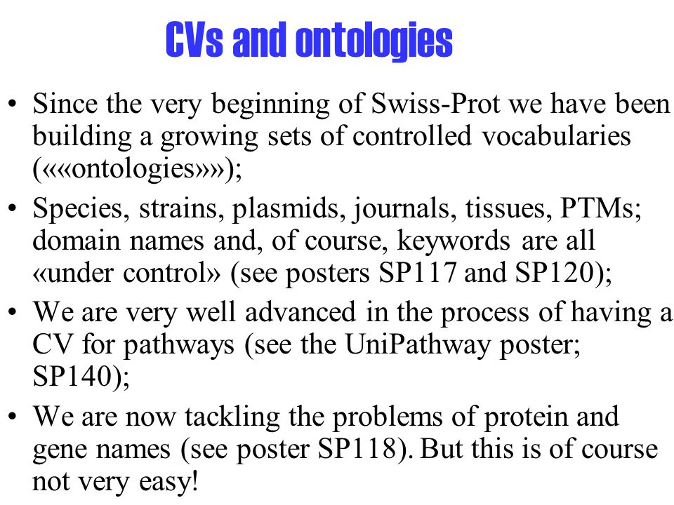 CVs and ontologies Since the very beginning of Swiss-Prot we have been building a growing sets of controlled vocabularies (««ontologies»»); Species, strains, plasmids, journals, tissues, PTMs; domain names and, of course, keywords are all «under control» (see posters SP117 and SP120); We are very well advanced in the process of having a CV for pathways (see the UniPathway poster; SP140); We are now tackling the problems of protein and gene names (see poster SP118).