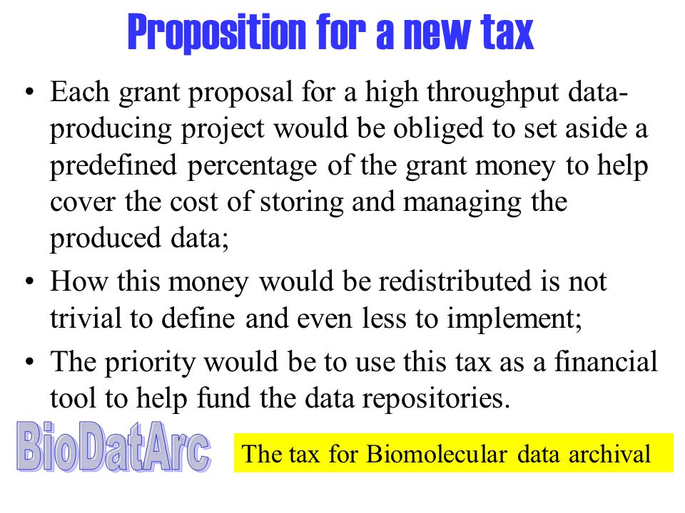 Proposition for a new tax Each grant proposal for a high throughput data- producing project would be obliged to set aside a predefined percentage of the grant money to help cover the cost of storing and managing the produced data; How this money would be redistributed is not trivial to define and even less to implement; The priority would be to use this tax as a financial tool to help fund the data repositories.