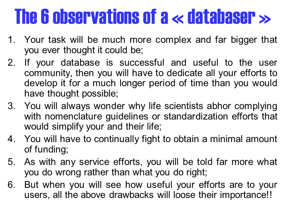 The 6 observations of a « databaser » 1.Your task will be much more complex and far bigger that you ever thought it could be; 2.If your database is successful and useful to the user community, then you will have to dedicate all your efforts to develop it for a much longer period of time than you would have thought possible; 3.You will always wonder why life scientists abhor complying with nomenclature guidelines or standardization efforts that would simplify your and their life; 4.You will have to continually fight to obtain a minimal amount of funding; 5.As with any service efforts, you will be told far more what you do wrong rather than what you do right; 6.But when you will see how useful your efforts are to your users, all the above drawbacks will loose their importance!!