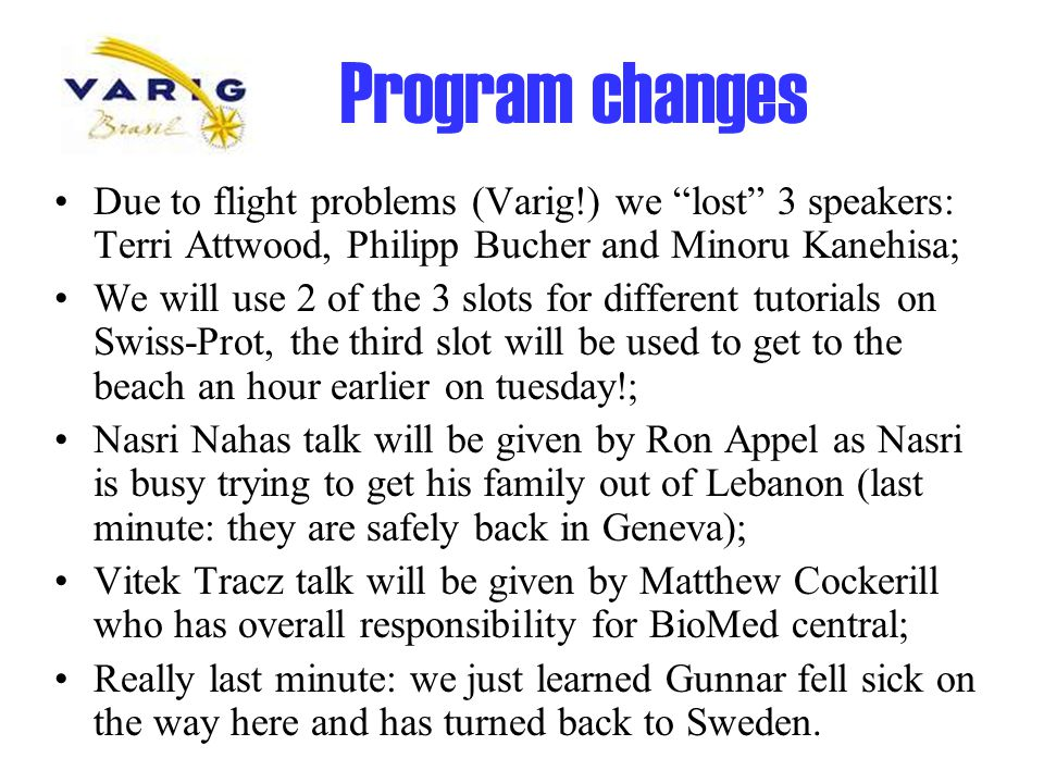 Program changes Due to flight problems (Varig!) we lost 3 speakers: Terri Attwood, Philipp Bucher and Minoru Kanehisa; We will use 2 of the 3 slots for different tutorials on Swiss-Prot, the third slot will be used to get to the beach an hour earlier on tuesday!; Nasri Nahas talk will be given by Ron Appel as Nasri is busy trying to get his family out of Lebanon (last minute: they are safely back in Geneva); Vitek Tracz talk will be given by Matthew Cockerill who has overall responsibility for BioMed central; Really last minute: we just learned Gunnar fell sick on the way here and has turned back to Sweden.