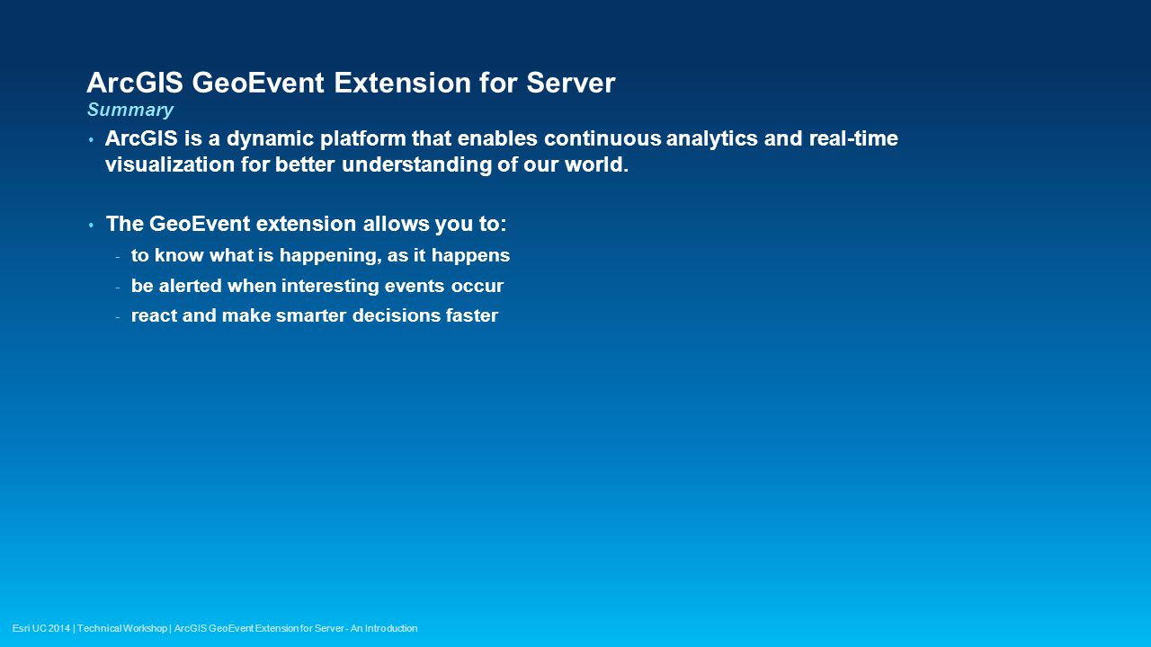 Esri UC 2014 | Technical Workshop | ArcGIS GeoEvent Extension for Server - An Introduction ArcGIS GeoEvent Extension for Server Summary ArcGIS is a dy