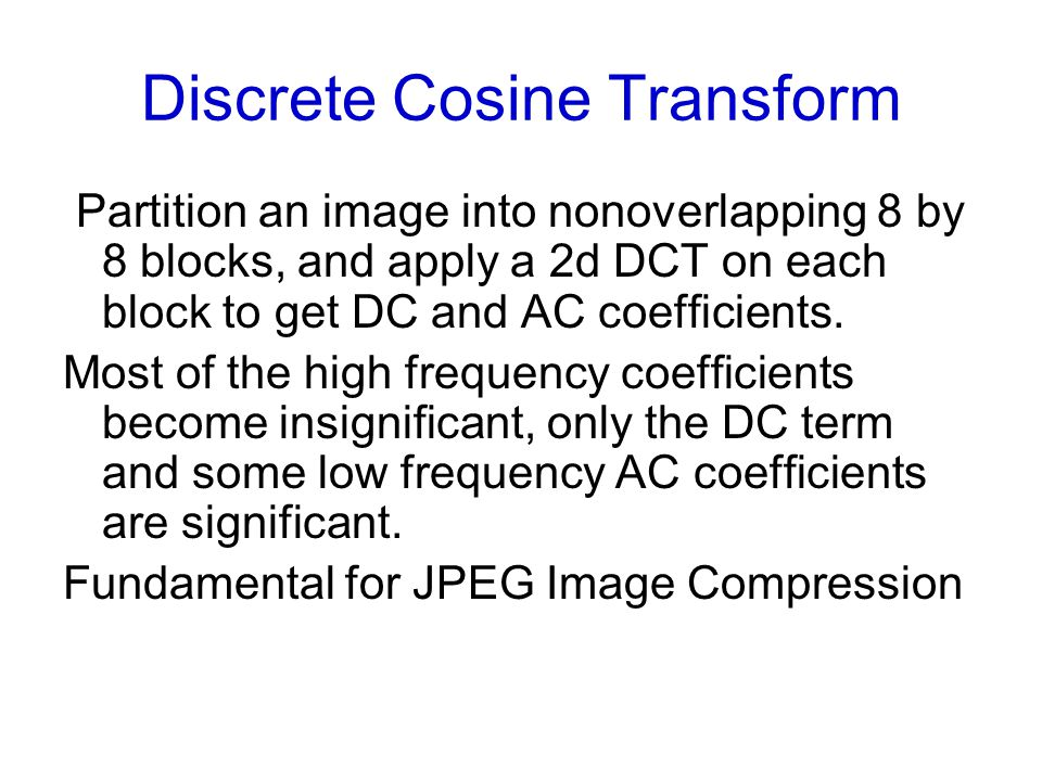 Discrete Cosine Transform Partition an image into nonoverlapping 8 by 8 blocks, and apply a 2d DCT on each block to get DC and AC coefficients.