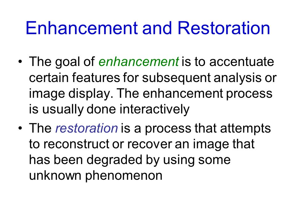 Enhancement and Restoration The goal of enhancement is to accentuate certain features for subsequent analysis or image display.