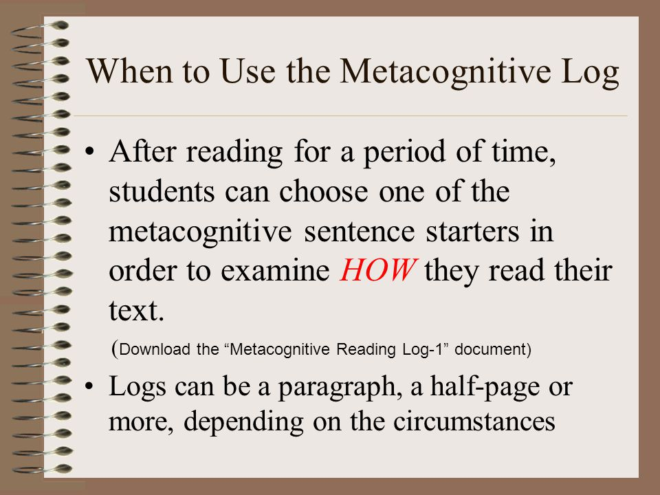 When to Use the Metacognitive Log After reading for a period of time, students can choose one of the metacognitive sentence starters in order to examine HOW they read their text.