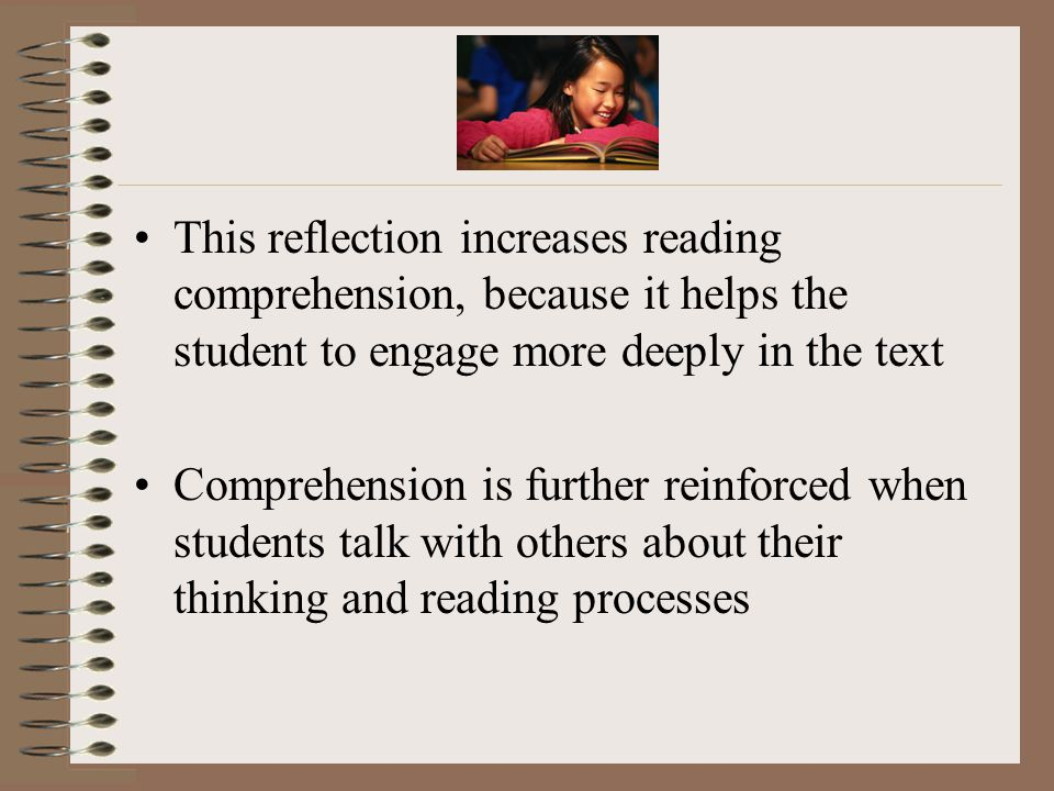 This reflection increases reading comprehension, because it helps the student to engage more deeply in the text Comprehension is further reinforced when students talk with others about their thinking and reading processes