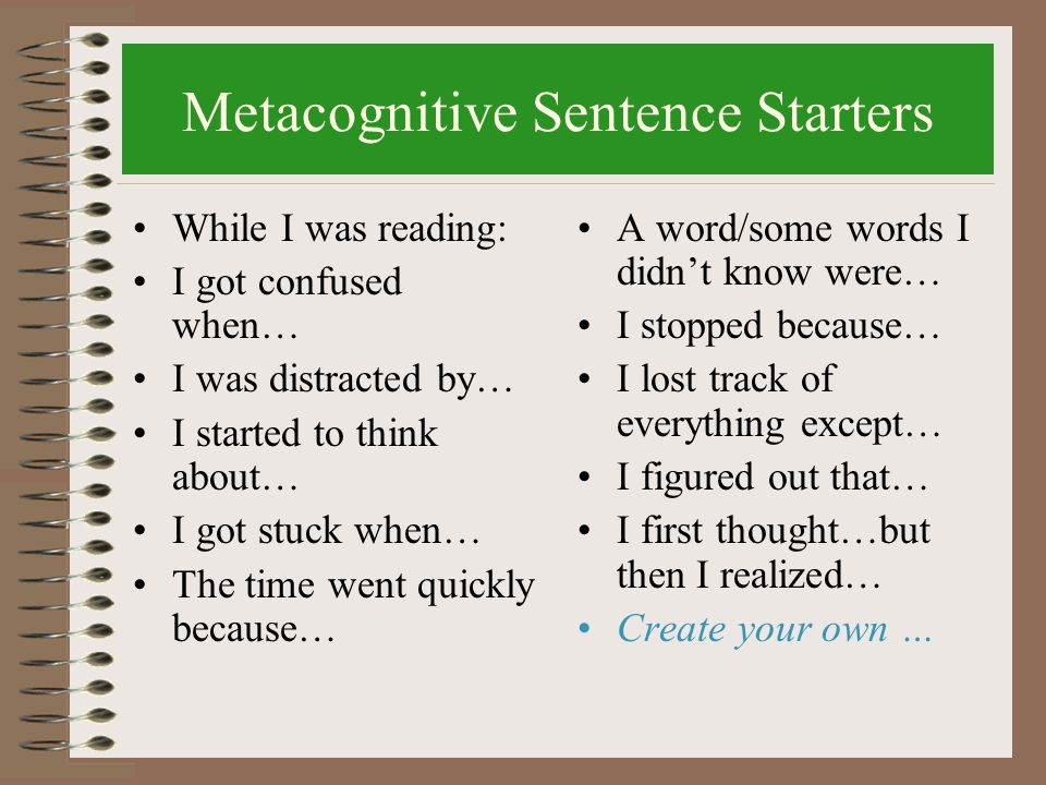 Metacognitive Sentence Starters While I was reading: I got confused when… I was distracted by… I started to think about… I got stuck when… The time went quickly because… A word/some words I didn't know were… I stopped because… I lost track of everything except… I figured out that… I first thought…but then I realized… Create your own …