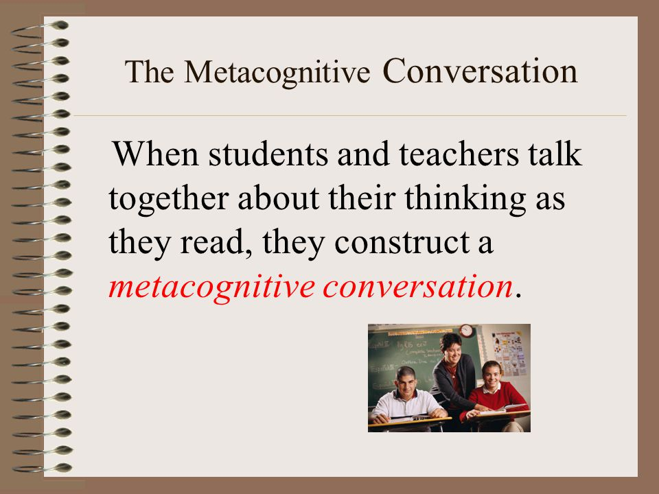 The Metacognitive Conversation When students and teachers talk together about their thinking as they read, they construct a metacognitive conversation.