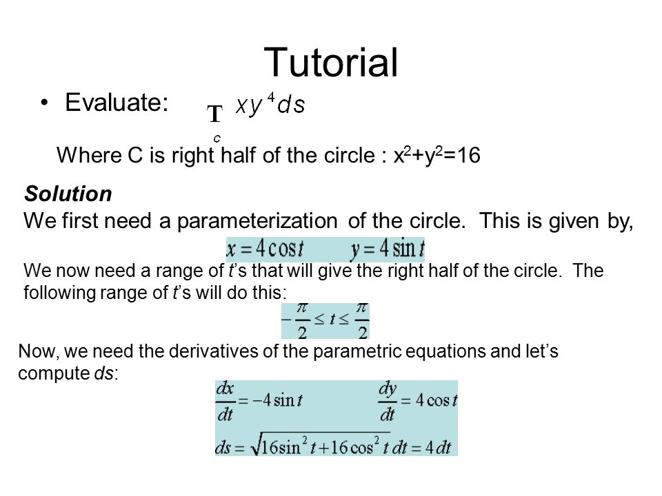 Tutorial Evaluate: Where C is right half of the circle : x 2 +y 2 =16 Solution We first need a parameterization of the circle.