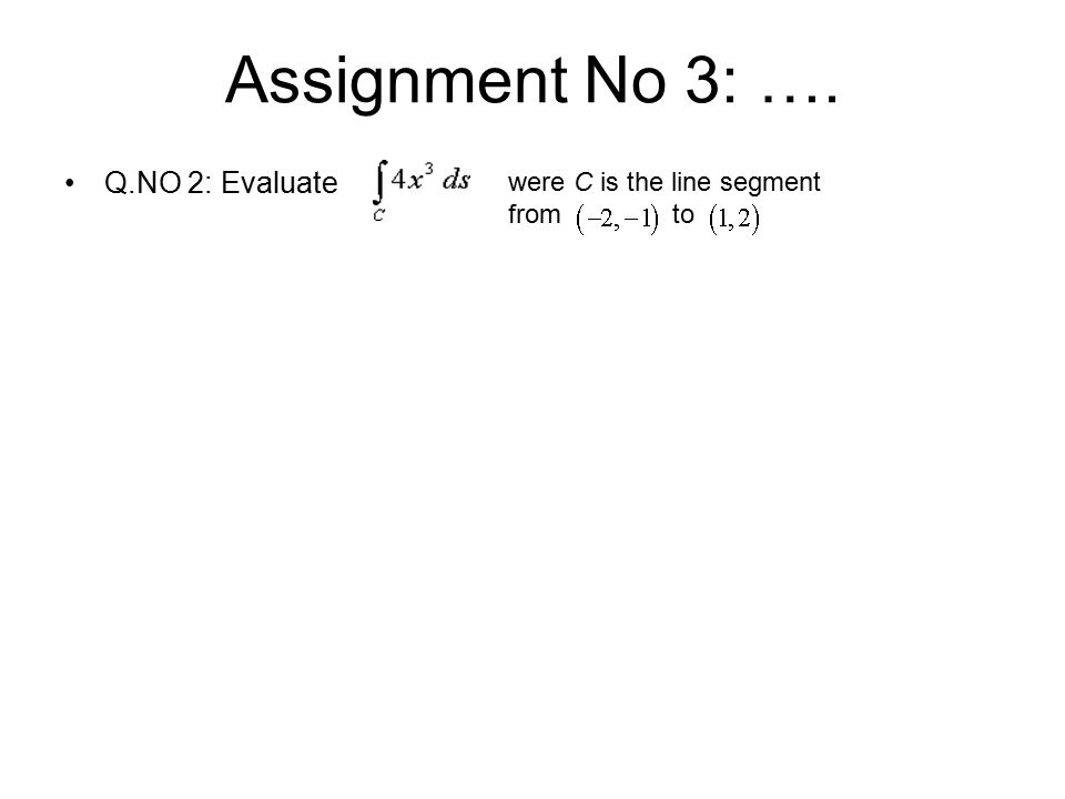 Assignment No 3: …. Q.NO 2: Evaluate were C is the line segment from to