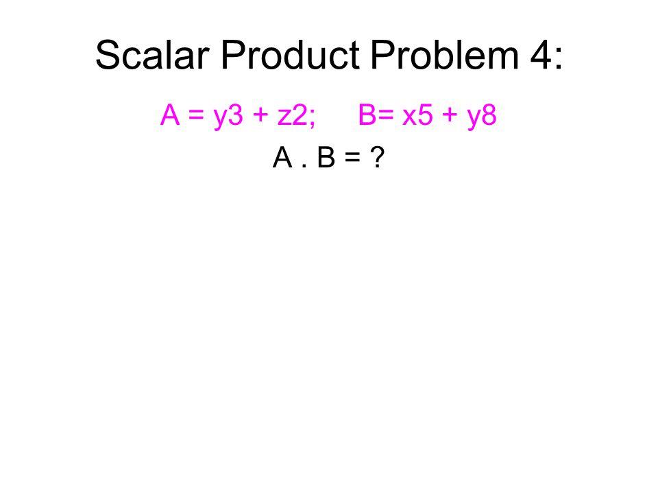 Scalar Product Problem 4: A = y3 + z2;B= x5 + y8 A. B =