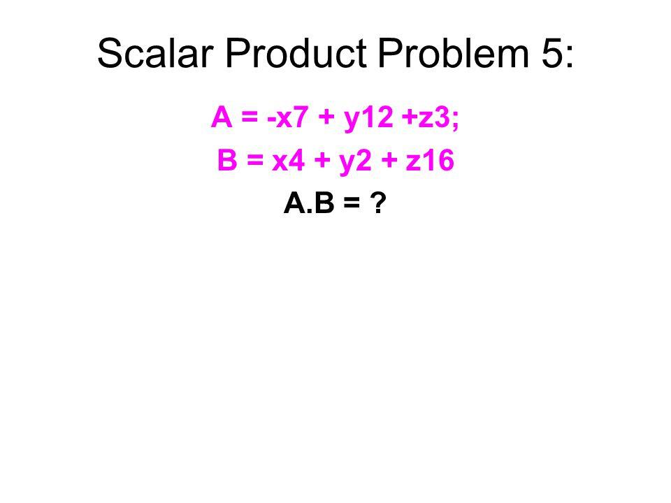 Scalar Product Problem 5: A = -x7 + y12 +z3; B = x4 + y2 + z16 A.B =