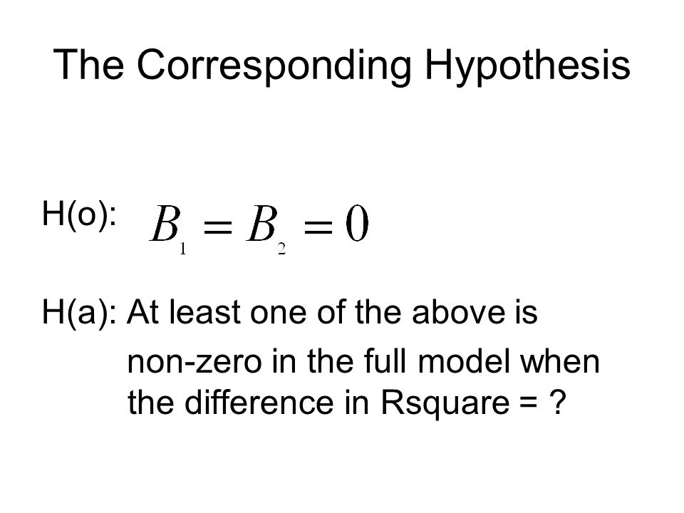 The Corresponding Hypothesis H(o): H(a): At least one of the above is non-zero in the full model when the difference in Rsquare =
