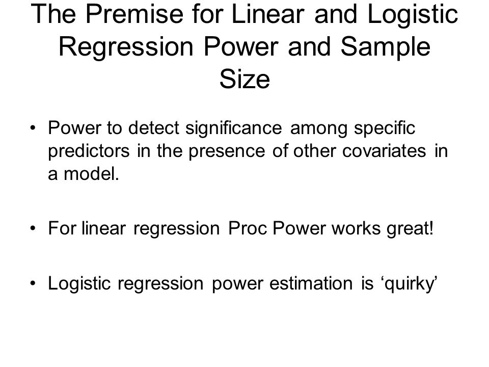 The Premise for Linear and Logistic Regression Power and Sample Size Power to detect significance among specific predictors in the presence of other covariates in a model.