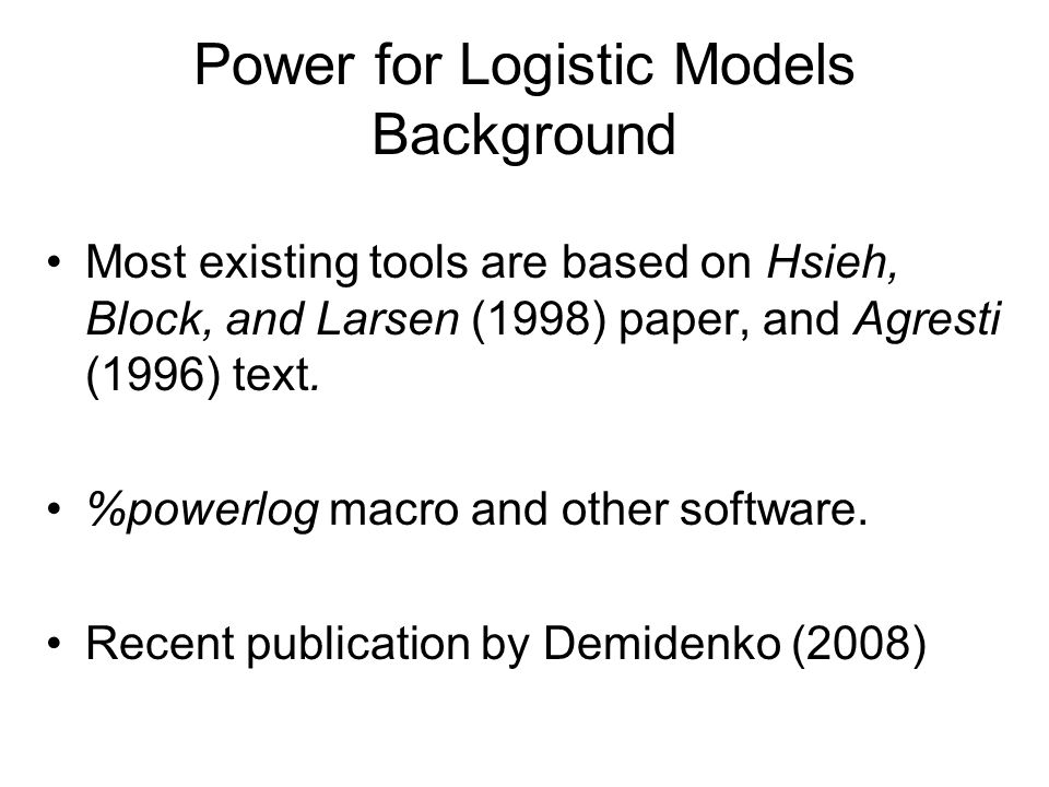 Power for Logistic Models Background Most existing tools are based on Hsieh, Block, and Larsen (1998) paper, and Agresti (1996) text.