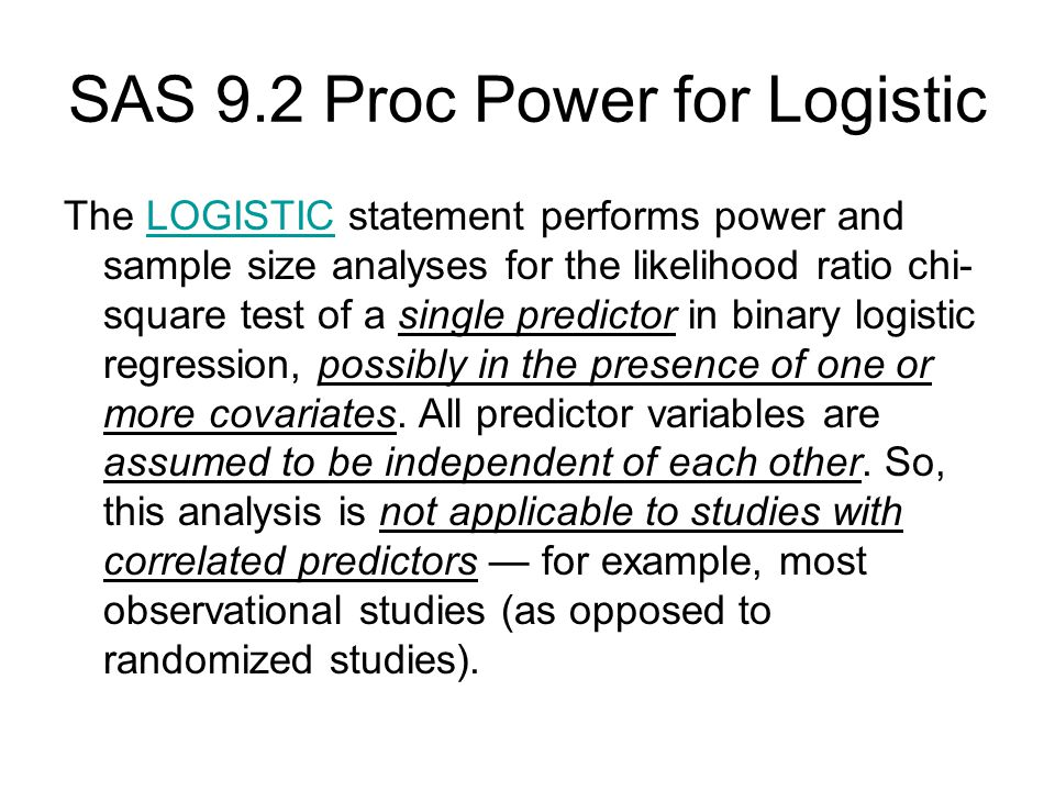 SAS 9.2 Proc Power for Logistic The LOGISTIC statement performs power and sample size analyses for the likelihood ratio chi- square test of a single predictor in binary logistic regression, possibly in the presence of one or more covariates.