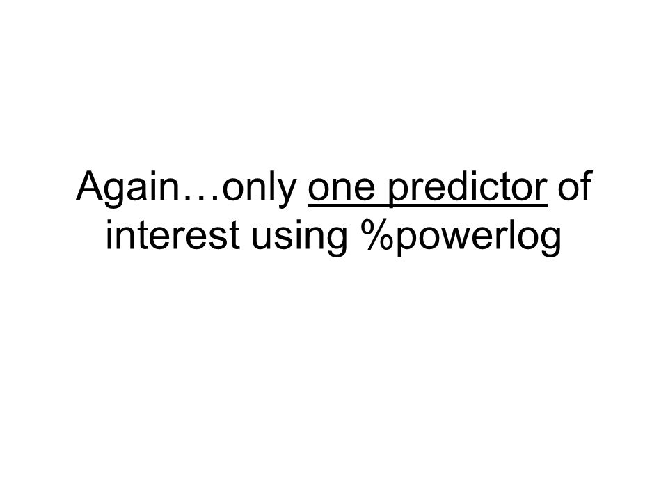 Again…only one predictor of interest using %powerlog
