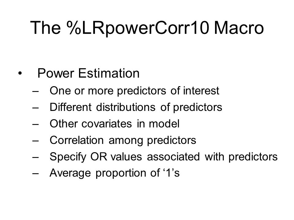 The %LRpowerCorr10 Macro Power Estimation –One or more predictors of interest –Different distributions of predictors –Other covariates in model –Correlation among predictors –Specify OR values associated with predictors –Average proportion of '1's