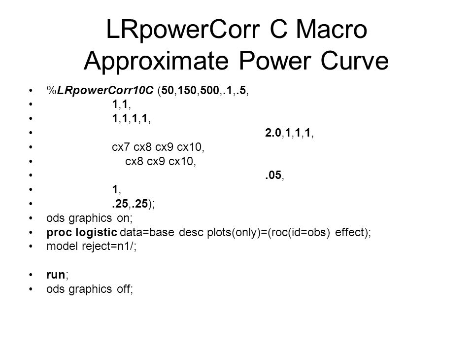 LRpowerCorr C Macro Approximate Power Curve %LRpowerCorr10C (50,150,500,.1,.5, 1,1, 1,1,1,1, 2.0,1,1,1, cx7 cx8 cx9 cx10, cx8 cx9 cx10,.05, 1,.25,.25); ods graphics on; proc logistic data=base desc plots(only)=(roc(id=obs) effect); model reject=n1/; run; ods graphics off;