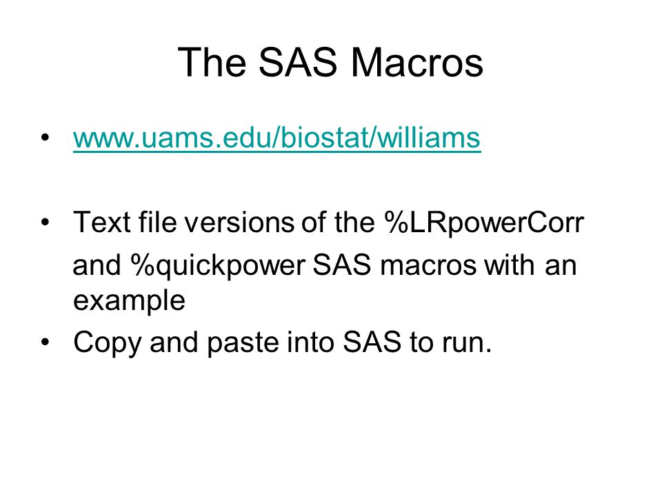 The SAS Macros www.uams.edu/biostat/williams Text file versions of the %LRpowerCorr and %quickpower SAS macros with an example Copy and paste into SAS to run.