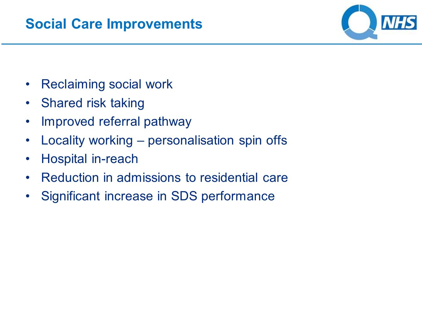 Social Care Improvements Reclaiming social work Shared risk taking Improved referral pathway Locality working – personalisation spin offs Hospital in-reach Reduction in admissions to residential care Significant increase in SDS performance