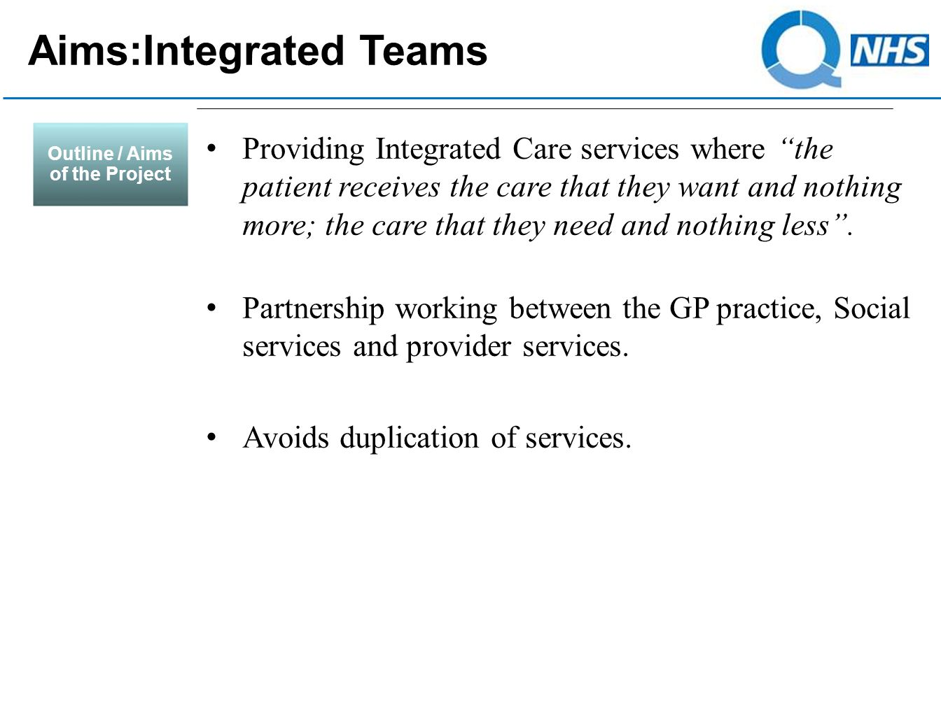 Outline / Aims of the Project Providing Integrated Care services where the patient receives the care that they want and nothing more; the care that they need and nothing less .