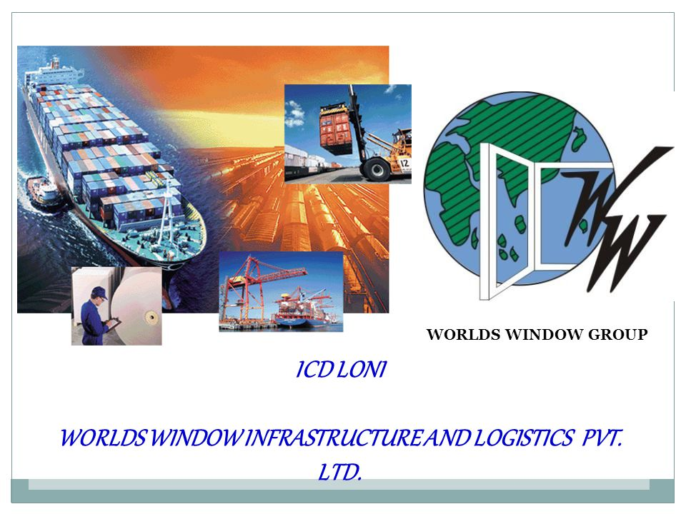 ICD LONI WORLDS WINDOW INFRASTRUCTURE AND LOGISTICS PVT. LTD. WORLDS WINDOW GROUP
