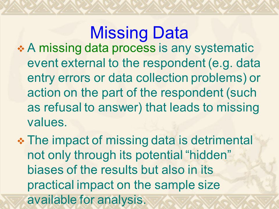 Missing Data  A missing data process is any systematic event external to the respondent (e.g. data entry errors or data collection problems) or actio