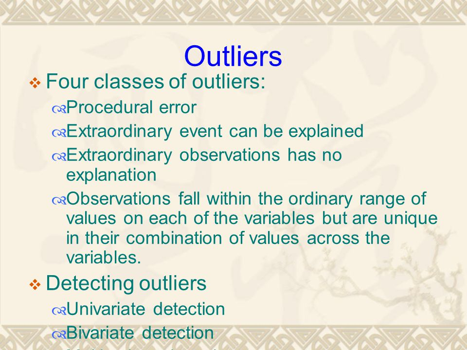 Outliers  Four classes of outliers:  Procedural error  Extraordinary event can be explained  Extraordinary observations has no explanation  Obser
