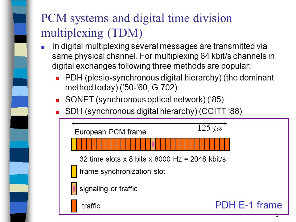 5 PCM systems and digital time division multiplexing (TDM) In digital multiplexing several messages are transmitted via same physical channel. For mul