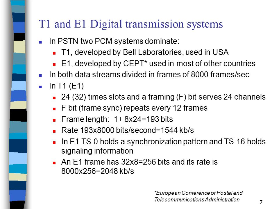 7 T1 and E1 Digital transmission systems In PSTN two PCM systems dominate: T1, developed by Bell Laboratories, used in USA E1, developed by CEPT* used