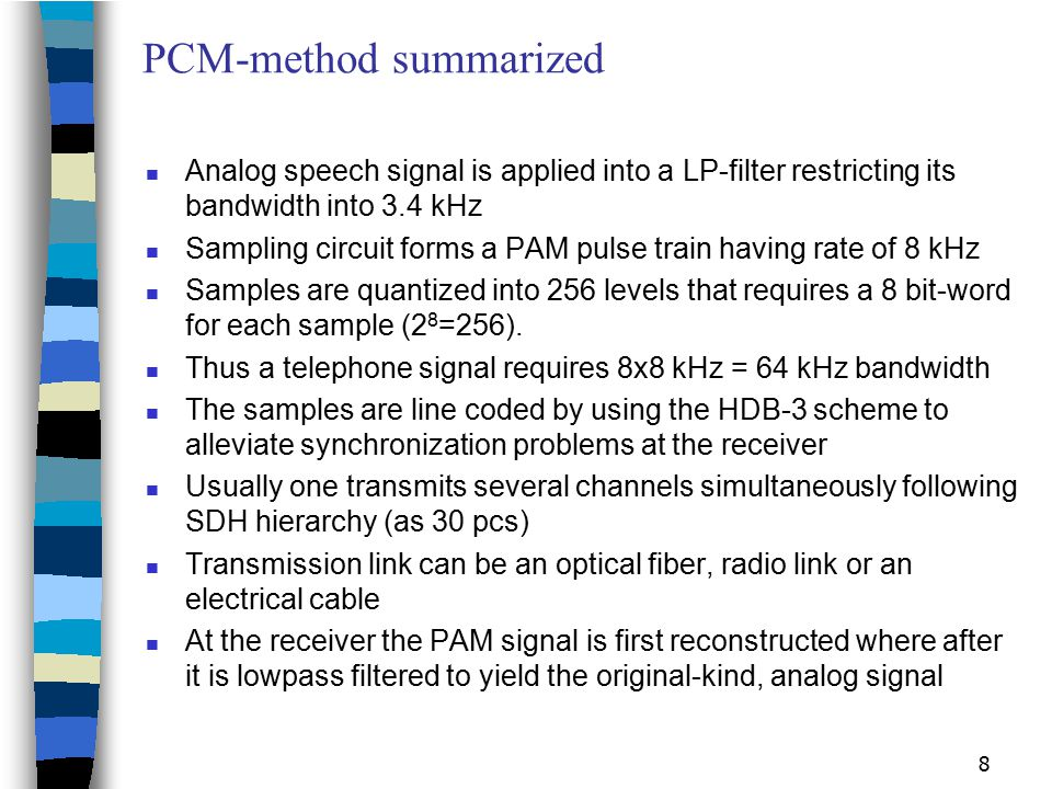 8 PCM-method summarized Analog speech signal is applied into a LP-filter restricting its bandwidth into 3.4 kHz Sampling circuit forms a PAM pulse tra