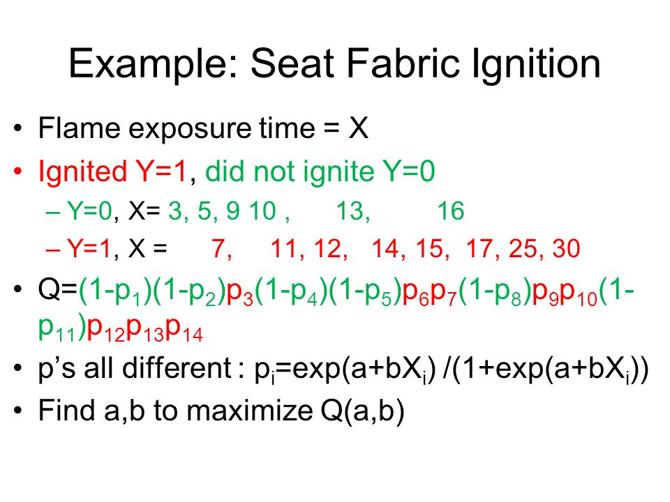 Example: Seat Fabric Ignition Flame exposure time = X Ignited Y=1, did not ignite Y=0 –Y=0, X= 3, 5, 9 10, 13, 16 –Y=1, X = 7, 11, 12, 14, 15, 17, 25, 30 Q=(1-p 1 )(1-p 2 )p 3 (1-p 4 )(1-p 5 )p 6 p 7 (1-p 8 )p 9 p 10 (1- p 11 )p 12 p 13 p 14 p's all different : p i =exp(a+bX i ) /(1+exp(a+bX i )) Find a,b to maximize Q(a,b)