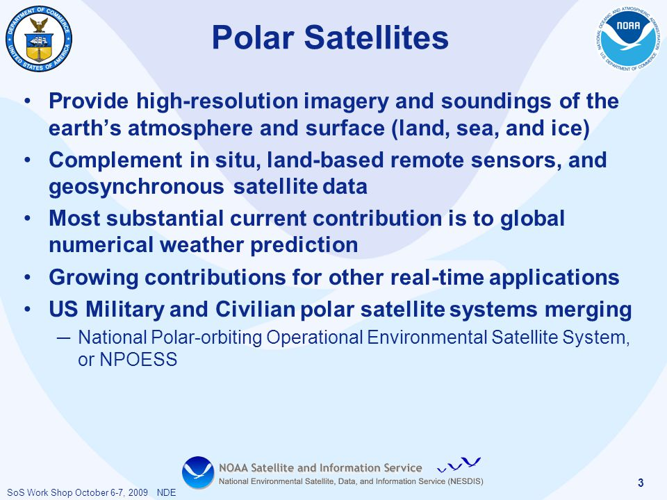 SoS Work Shop October 6-7, 2009 NDE 3 Polar Satellites Provide high-resolution imagery and soundings of the earth's atmosphere and surface (land, sea,
