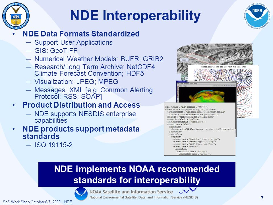 SoS Work Shop October 6-7, 2009 NDE 7 NDE Interoperability NDE implements NOAA recommended standards for interoperability NDE Data Formats Standardized ─ Support User Applications ─ GIS: GeoTIFF ─ Numerical Weather Models: BUFR; GRIB2 ─ Research/Long Term Archive: NetCDF4 Climate Forecast Convention; HDF5 ─ Visualization: JPEG; MPEG ─ Messages: XML [e.g.