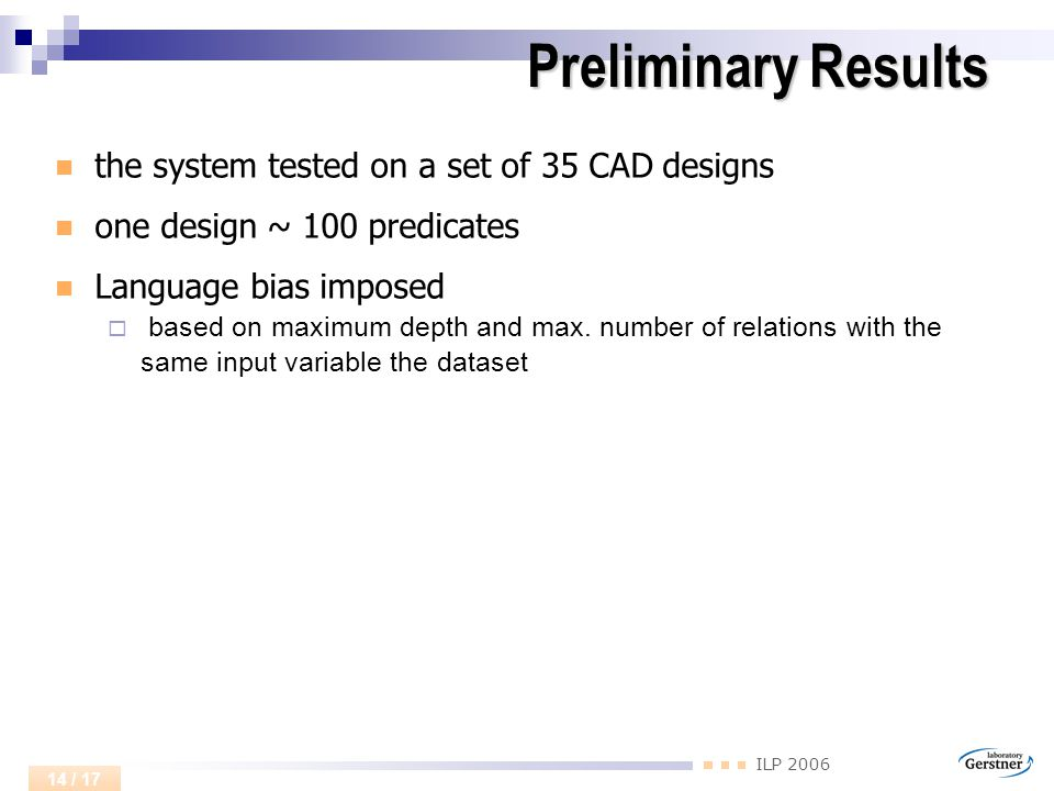 ILP 2006 14 / 17 Preliminary Results Preliminary Results the system tested on a set of 35 CAD designs one design ~ 100 predicates Language bias imposed  based on maximum depth and max.