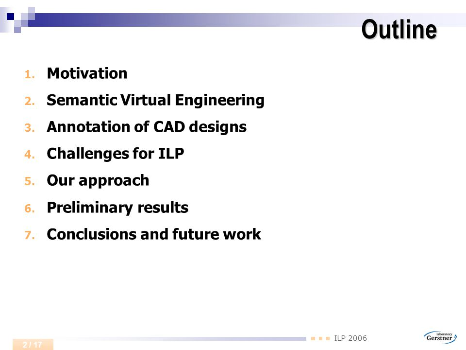ILP 2006 3 / 17 Motivation Engineering is one of the most knowledge-intensive activities Knowledge in form of CAD designs, documents, simulation models and ERP data bases Goal: Making implicit knowledge contained in CAD designs explicit useful for reuse, training, quality control No industrial software employing ILP techniques in real-life regular use we are aware of