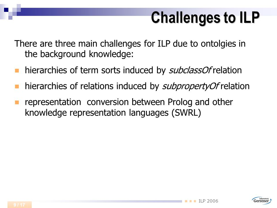 ILP 2006 9 / 17 Challenges to ILP There are three main challenges for ILP due to ontolgies in the background knowledge: hierarchies of term sorts induced by subclassOf relation hierarchies of relations induced by subpropertyOf relation representation conversion between Prolog and other knowledge representation languages (SWRL)
