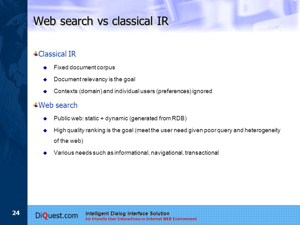 DiQuest.com Intelligent Dialog Interface Solution for friendly User Interactions in Internet WEB Environment 24 Web search vs classical IR Classical IR  Fixed document corpus  Document relevancy is the goal  Contexts (domain) and individual users (preferences) ignored Web search  Public web: static + dynamic (generated from RDB)  High quality ranking is the goal (meet the user need given poor query and heterogeneity of the web)  Various needs such as informational, navigational, transactional
