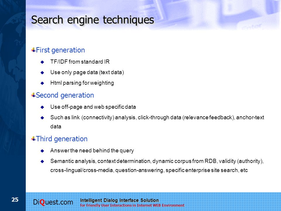 DiQuest.com Intelligent Dialog Interface Solution for friendly User Interactions in Internet WEB Environment 25 Search engine techniques First generation  TF/IDF from standard IR  Use only page data (text data)  Html parsing for weighting Second generation  Use off-page and web specific data  Such as link (connectivity) analysis, click-through data (relevance feedback), anchor-text data Third generation  Answer the need behind the query  Semantic analysis, context determination, dynamic corpus from RDB, validity (authority), cross-lingual/cross-media, question-answering, specific enterprise site search, etc