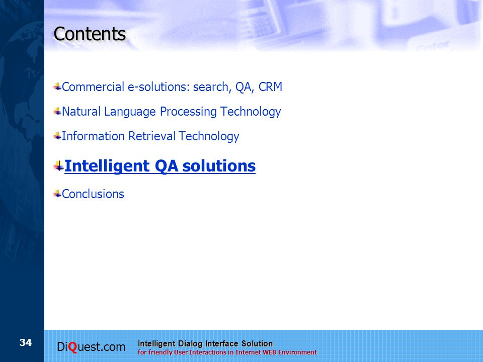 DiQuest.com Intelligent Dialog Interface Solution for friendly User Interactions in Internet WEB Environment 34 ContentsContents Commercial e-solutions: search, QA, CRM Natural Language Processing Technology Information Retrieval Technology Intelligent QA solutions Conclusions