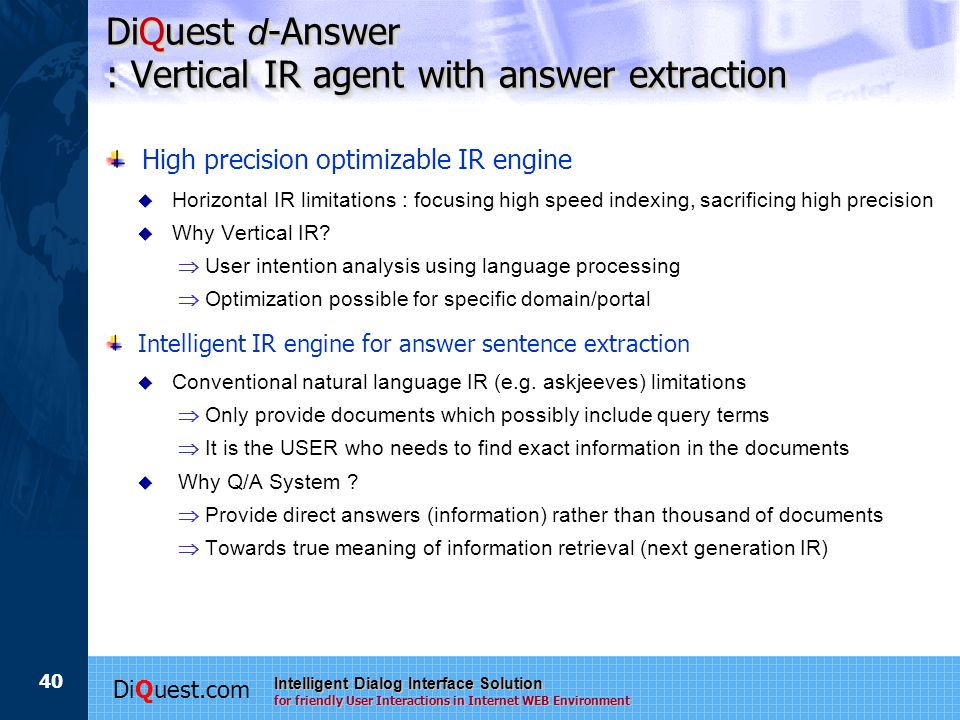 DiQuest.com Intelligent Dialog Interface Solution for friendly User Interactions in Internet WEB Environment 40 DiQuest d -Answer : Vertical IR agent with answer extraction High precision optimizable IR engine  Horizontal IR limitations : focusing high speed indexing, sacrificing high precision  Why Vertical IR.