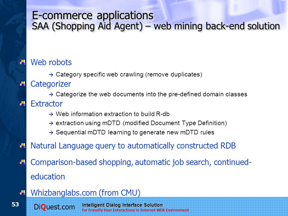 DiQuest.com Intelligent Dialog Interface Solution for friendly User Interactions in Internet WEB Environment 53 E-commerce applications SAA (Shopping Aid Agent) – web mining back-end solution Web robots à Category specific web crawling (remove duplicates) Categorizer à Categorize the web documents into the pre-defined domain classes Extractor à Web information extraction to build R-db à extraction using mDTD (modified Document Type Definition) à Sequential mDTD learning to generate new mDTD rules Natural Language query to automatically constructed RDB Comparison-based shopping, automatic job search, continued- education Whizbanglabs.com (from CMU)
