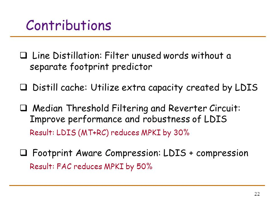 22 Contributions  Line Distillation: Filter unused words without a separate footprint predictor  Distill cache: Utilize extra capacity created by LD