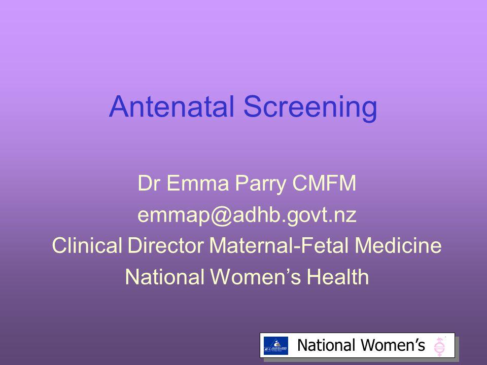 National Women's Antenatal Screening Dr Emma Parry CMFM emmap@adhb.govt.nz Clinical Director Maternal-Fetal Medicine National Women's Health