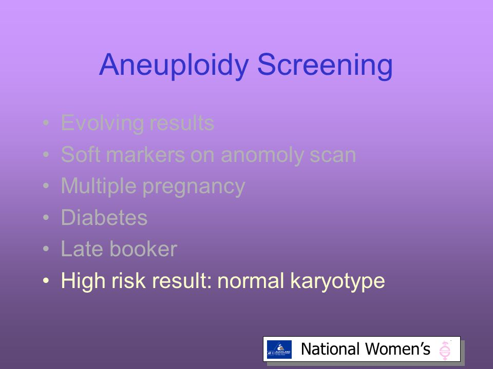 National Women's Aneuploidy Screening Evolving results Soft markers on anomoly scan Multiple pregnancy Diabetes Late booker High risk result: normal karyotype