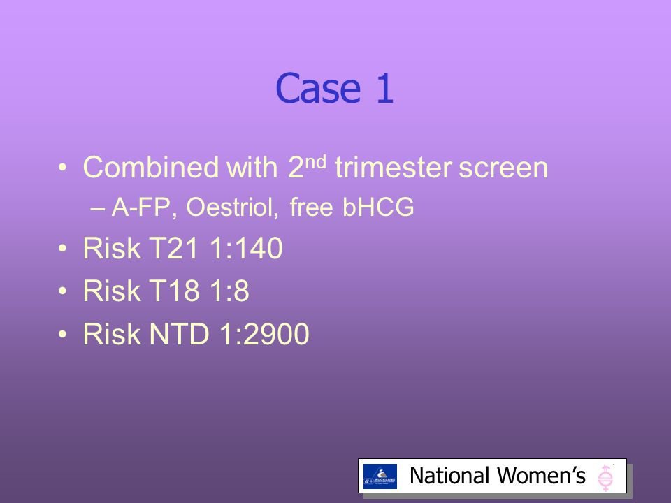 National Women's Case 1 Combined with 2 nd trimester screen –A-FP, Oestriol, free bHCG Risk T21 1:140 Risk T18 1:8 Risk NTD 1:2900