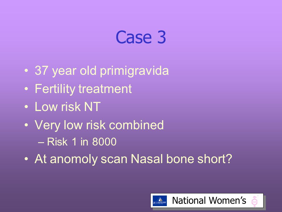 National Women's Case 3 37 year old primigravida Fertility treatment Low risk NT Very low risk combined –Risk 1 in 8000 At anomoly scan Nasal bone short?