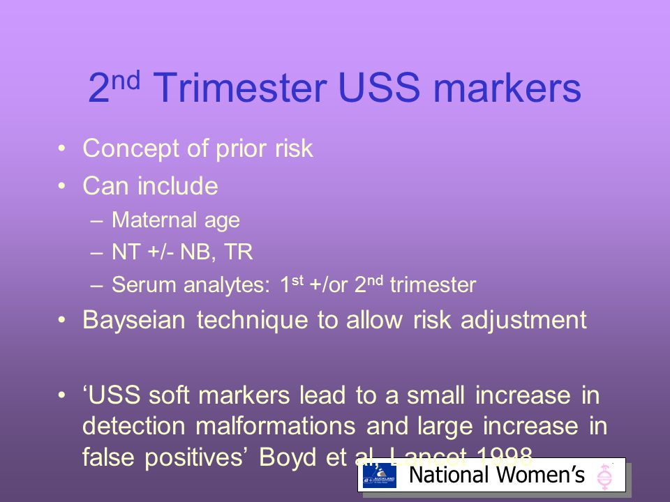 National Women's 2 nd Trimester USS markers Concept of prior risk Can include –Maternal age –NT +/- NB, TR –Serum analytes: 1 st +/or 2 nd trimester Bayseian technique to allow risk adjustment 'USS soft markers lead to a small increase in detection malformations and large increase in false positives' Boyd et al, Lancet 1998